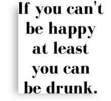 If You Can't Be Happy At Least You Can Be Drunk Canvas Print