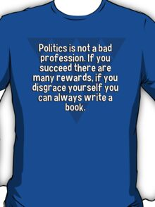 Politics is not a bad profession. If you succeed there are many rewards' if you disgrace yourself you can always write a book.   T-Shirt