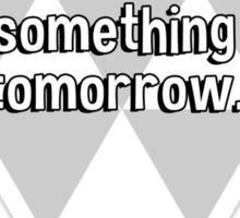 Procrastination has its good side. You always have something to do tomorrow. Sticker