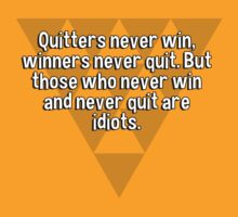 Quitters never win' winners never quit. But those who never win and never quit are idiots. by margdbrown