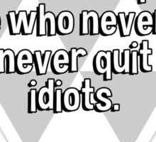 Quitters never win' winners never quit. But those who never win and never quit are idiots. Sticker