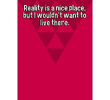 Reality is a nice place' but I wouldn't want to live there. Photographic Print