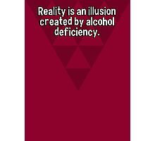 Reality is an illusion created by alcohol deficiency. Photographic Print