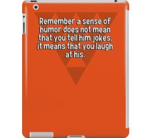 Remember a sense of humor does not mean that you tell him jokes' it means that you laugh at his. iPad Case/Skin