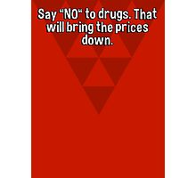 "Say ""NO"" to drugs. That will bring the prices down.  Photographic Print"