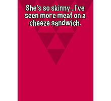 She's so skinny...I've seen more meat on a cheeze sandwich. Photographic Print