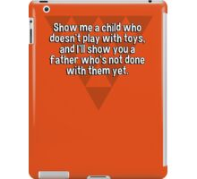 Show me a child who doesn't play with toys' and I'll show you a father who's not done with them yet. iPad Case/Skin
