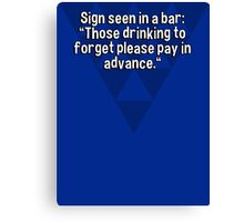 "Sign seen in a bar: ""Those drinking to forget please pay in advance."" Canvas Print"