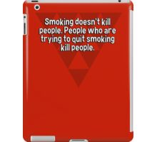 Smoking doesn't kill people. People who are trying to quit smoking kill people. iPad Case/Skin