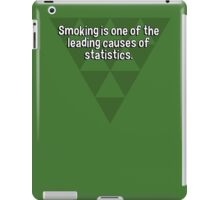 Smoking is one of the leading causes of statistics. iPad Case/Skin