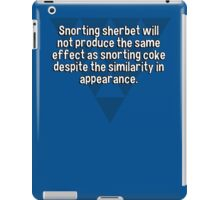 Snorting sherbet will not produce the same effect as snorting coke despite the similarity in appearance. iPad Case/Skin