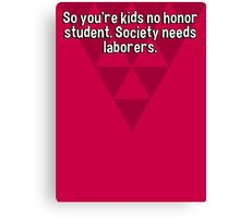 So you're kids no honor student. Society needs laborers. Canvas Print