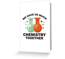 We Have So Much Chemistry Together Greeting Card
