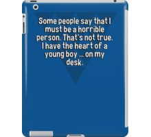 Some people say that I must be a horrible person. That's not true. I have the heart of a young boy ... on my desk. iPad Case/Skin