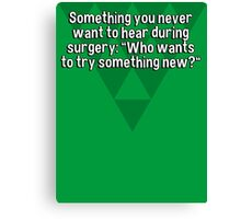 "Something you never want to hear during surgery: ""Who wants to try something new?"" Canvas Print"