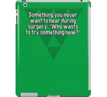 """Something you never want to hear during surgery: """"Who wants to try something new?"""" iPad Case/Skin"""