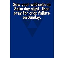 Sow your wild oats on Saturday night...then pray for crop failure on Sunday. Photographic Print