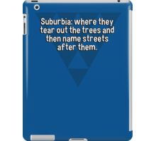 Suburbia: where they tear out the trees and then name streets after them. iPad Case/Skin