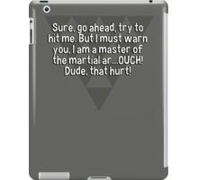 Sure' go ahead' try to hit me. But I must warn you' I am a master of the martial ar...OUCH! Dude' that hurt! iPad Case/Skin