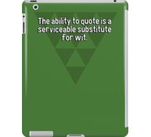 The ability to quote is a serviceable substitute for wit. iPad Case/Skin