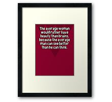 The average woman would rather have beauty than brains' because the average man can see better than he can think. Framed Print
