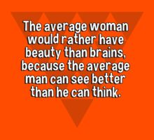 The average woman would rather have beauty than brains' because the average man can see better than he can think. by margdbrown