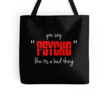 "You say ""psycho"" like its a bad thing Tote Bag"