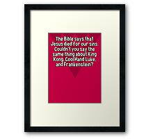 The Bible says that Jesus died for our sins. Couldn't you say the same thing about King Kong' Cool Hand Luke' and Frankenstein? Framed Print