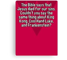 The Bible says that Jesus died for our sins. Couldn't you say the same thing about King Kong' Cool Hand Luke' and Frankenstein? Canvas Print
