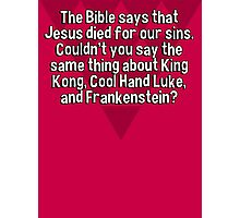 The Bible says that Jesus died for our sins. Couldn't you say the same thing about King Kong' Cool Hand Luke' and Frankenstein? Photographic Print