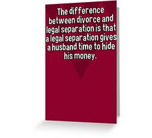 The difference between divorce and legal separation is that a legal separation gives a husband time to hide his money. Greeting Card