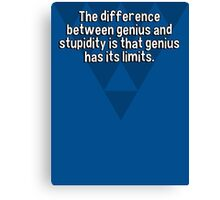 The difference between genius and stupidity is that genius has its limits. Canvas Print