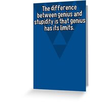The difference between genius and stupidity is that genius has its limits. Greeting Card