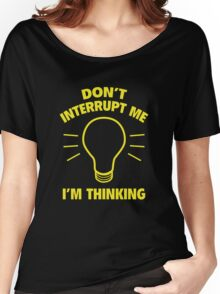 Don't Interrupt Me While I'm Thinking Women's Relaxed Fit T-Shirt