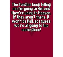 The fundies keep telling me I'm going to Hell and they're going to Heaven. If they aren't there' it won't be Hell' so I guess we're all going to the same place! Photographic Print