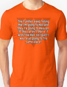 The fundies keep telling me I'm going to Hell and they're going to Heaven. If they aren't there' it won't be Hell' so I guess we're all going to the same place! T-Shirt