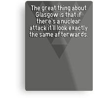 The great thing about Glasgow is that if there's a nuclear attack it'll look exactly the same afterwards. Metal Print
