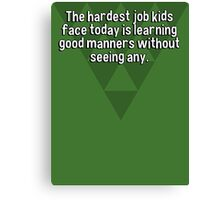 The hardest job kids face today is learning good manners without seeing any. Canvas Print