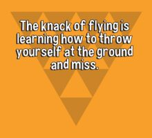 The knack of flying is learning how to throw yourself at the ground and miss. by margdbrown