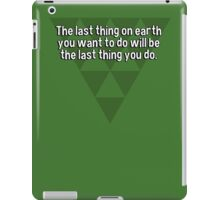 The last thing on earth you want to do will be the last thing you do. iPad Case/Skin