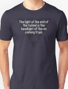 The light at the end of the tunnel is the headlight of the on coming train. T-Shirt