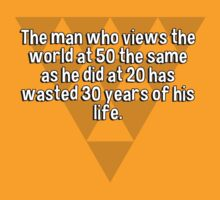 The man who views the world at 50 the same as he did at 20 has wasted 30 years of his life. by margdbrown