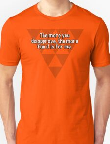 The more you disapprove' the more fun it is for me. T-Shirt