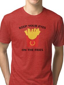 Keep Your Eyes On The Fries Tri-blend T-Shirt