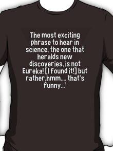 The most exciting phrase to hear in science' the one that heralds new discoveries' is not Eureka! [I found it!] but rather'hmm.... that's funny...' T-Shirt
