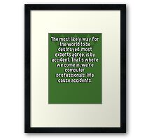 The most likely way for the world to be destroyed' most experts agree' is by accident. That's where we come in; we're computer professionals. We cause accidents. Framed Print