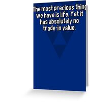 The most precious thing we have is life. Yet it has absolutely no trade-in value. Greeting Card