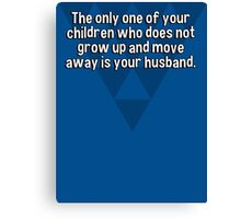 The only one of your children who does not grow up and move away is your husband. Canvas Print