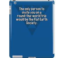 The only person to invite you on a round-the-world trip would be the Flat Earth Society.  iPad Case/Skin
