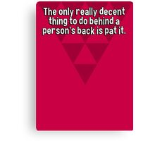 The only really decent thing to do behind a person's back is pat it. Canvas Print